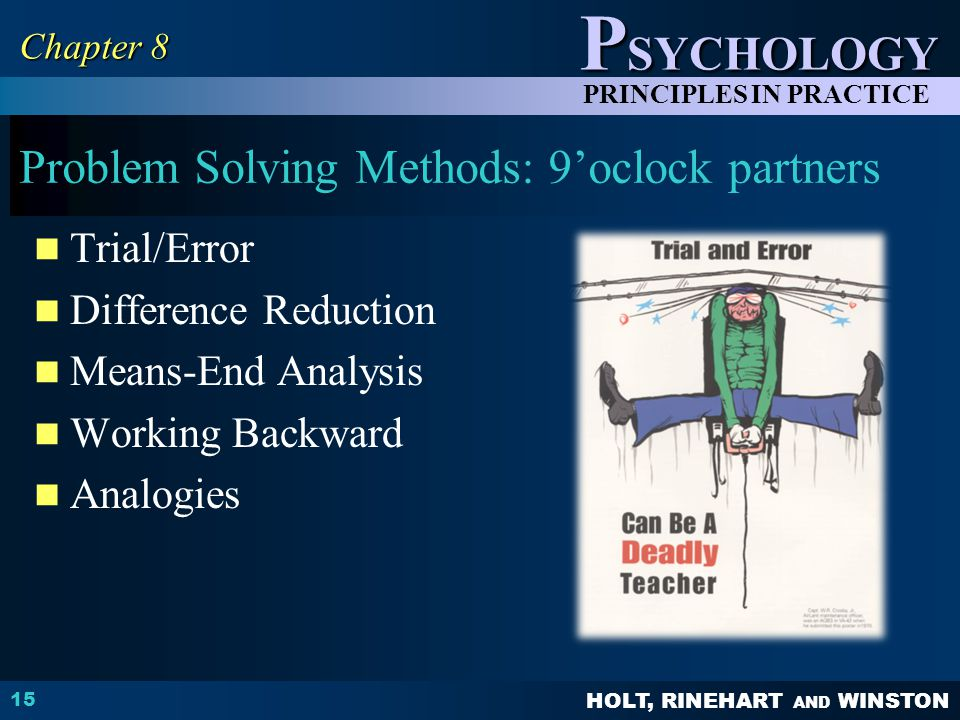 HOLT, RINEHART AND WINSTON P SYCHOLOGY PRINCIPLES IN PRACTICE Problem Solving Methods: 9'oclock partners Trial/Error Difference Reduction Means-End Analysis Working Backward Analogies 15 Chapter 8
