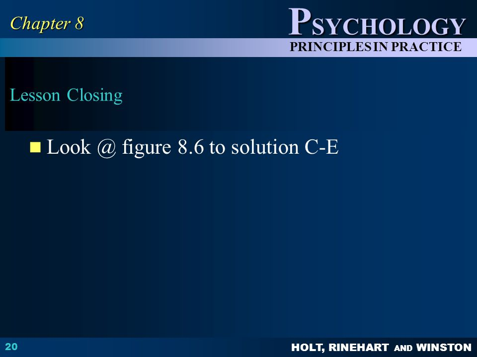 HOLT, RINEHART AND WINSTON P SYCHOLOGY PRINCIPLES IN PRACTICE Lesson Closing Look @ figure 8.6 to solution C-E 20 Chapter 8