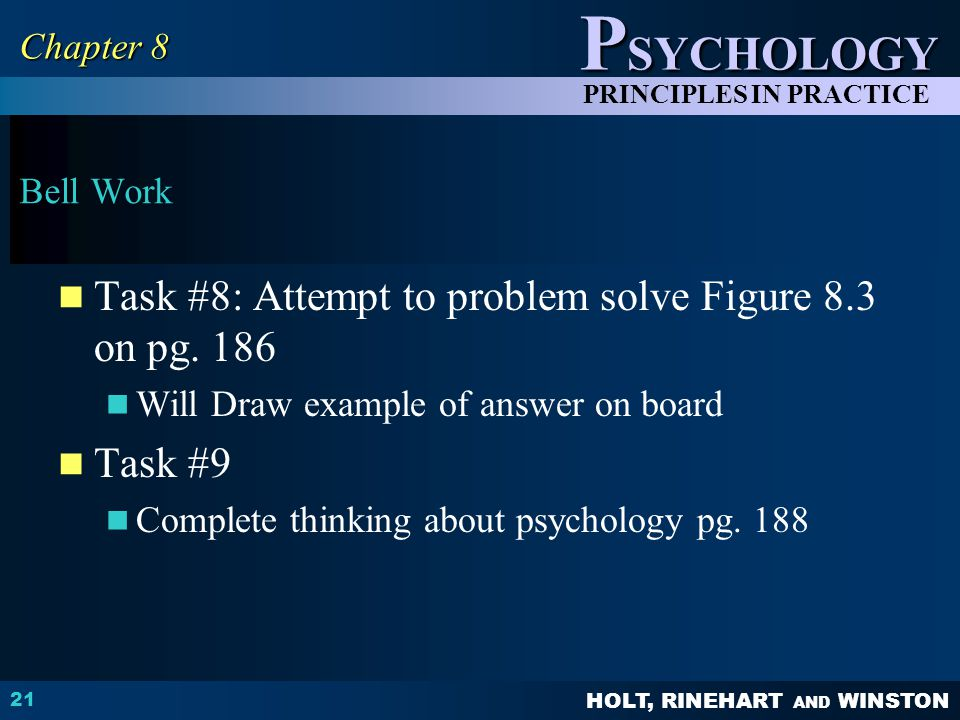 HOLT, RINEHART AND WINSTON P SYCHOLOGY PRINCIPLES IN PRACTICE Bell Work Task #8: Attempt to problem solve Figure 8.3 on pg.