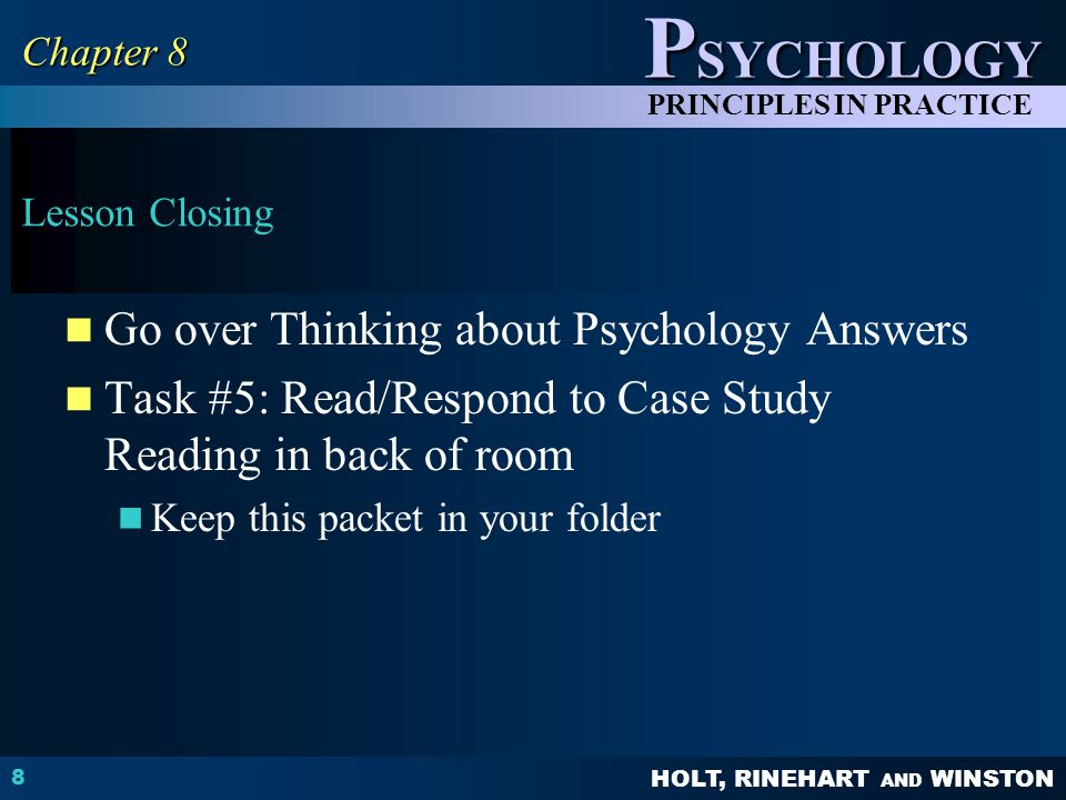 HOLT, RINEHART AND WINSTON P SYCHOLOGY PRINCIPLES IN PRACTICE Lesson Closing Go over Thinking about Psychology Answers Task #5: Read/Respond to Case Study Reading in back of room Keep this packet in your folder 8 Chapter 8