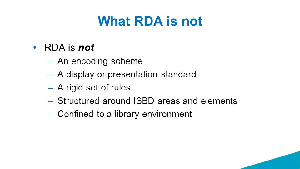 What RDA is not RDA is not –An encoding scheme –A display or presentation standard –A rigid set of rules –Structured around ISBD areas and elements –C