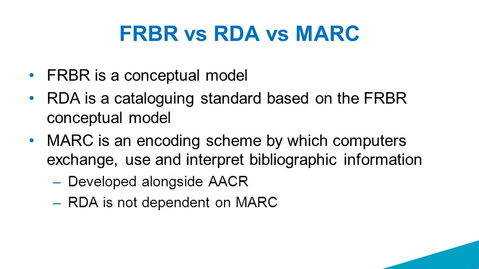 FRBR vs RDA vs MARC FRBR is a conceptual model RDA is a cataloguing standard based on the FRBR conceptual model MARC is an encoding scheme by which co