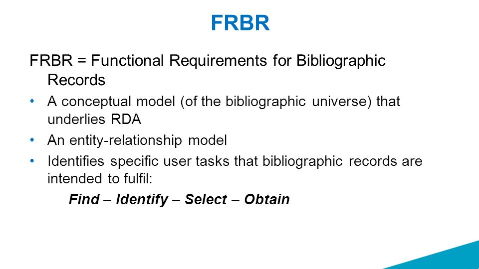 FRBR FRBR = Functional Requirements for Bibliographic Records A conceptual model (of the bibliographic universe) that underlies RDA An entity-relationship model Identifies specific user tasks that bibliographic records are intended to fulfil: Find – Identify – Select – Obtain