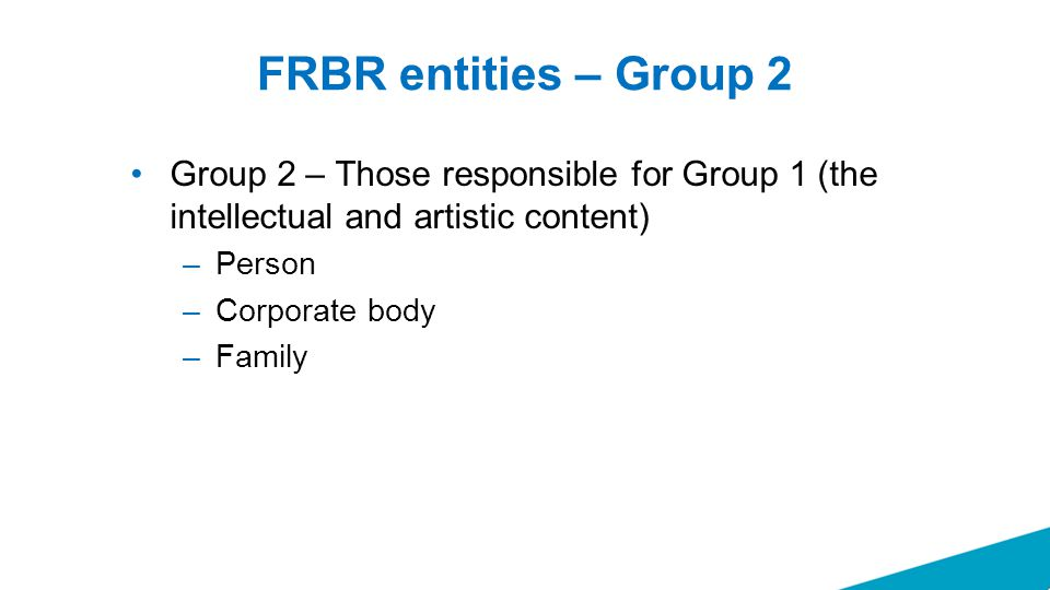 FRBR entities – Group 2 Group 2 – Those responsible for Group 1 (the intellectual and artistic content) –Person –Corporate body –Family