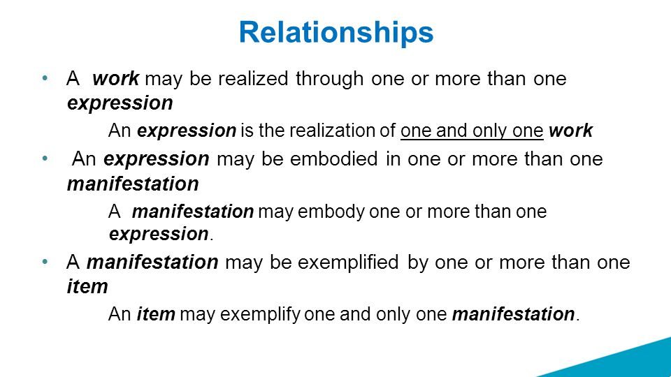 Relationships A work may be realized through one or more than one expression An expression is the realization of one and only one work An expression m