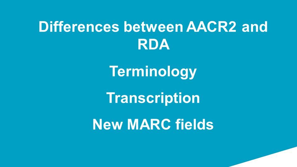 Differences between AACR2 and RDA Terminology Transcription New MARC fields