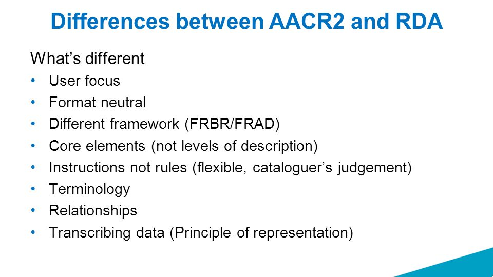 Differences between AACR2 and RDA What's different User focus Format neutral Different framework (FRBR/FRAD) Core elements (not levels of description)