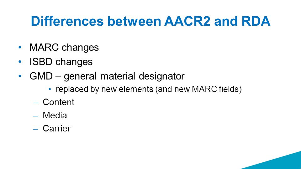 Differences between AACR2 and RDA MARC changes ISBD changes GMD – general material designator replaced by new elements (and new MARC fields) –Content –Media –Carrier