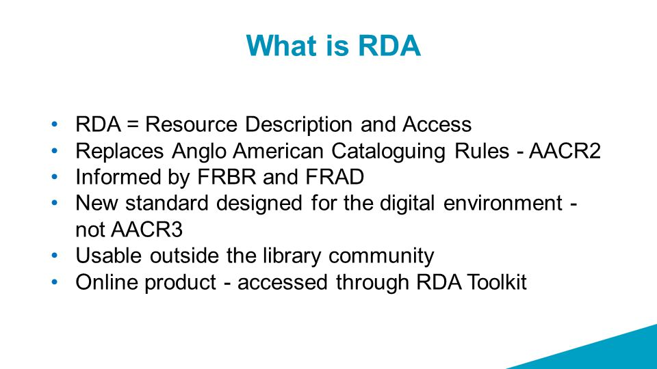 What is RDA RDA = Resource Description and Access Replaces Anglo American Cataloguing Rules - AACR2 Informed by FRBR and FRAD New standard designed fo