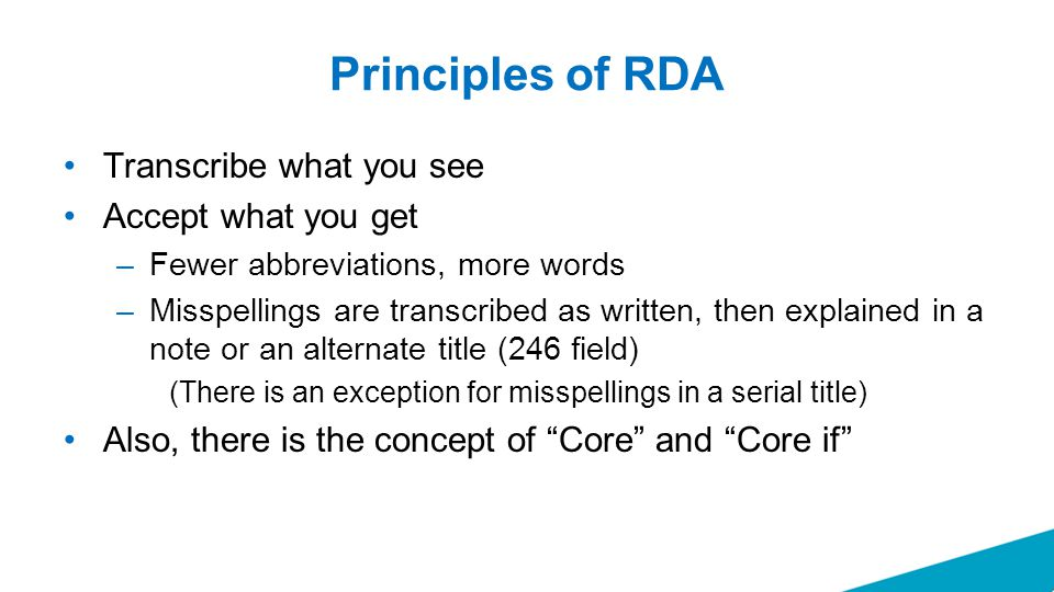 Principles of RDA Transcribe what you see Accept what you get –Fewer abbreviations, more words –Misspellings are transcribed as written, then explained in a note or an alternate title (246 field) (There is an exception for misspellings in a serial title) Also, there is the concept of Core and Core if