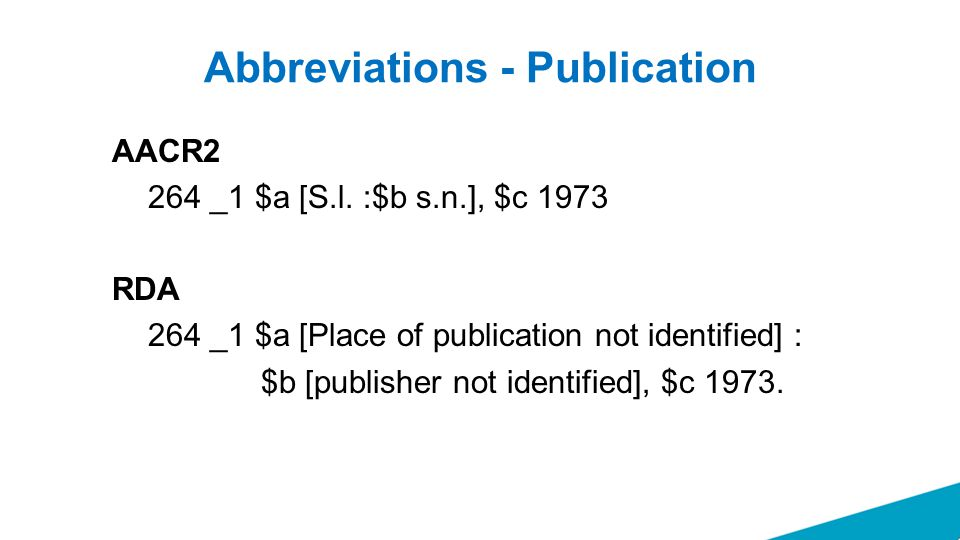 Abbreviations - Publication AACR2 264 _1 $a [S.l. :$b s.n.], $c 1973 RDA 264 _1 $a [Place of publication not identified] : $b [publisher not identifie