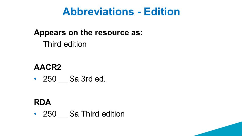 Abbreviations - Edition Appears on the resource as: Third edition AACR2 250 __ $a 3rd ed. RDA 250 __ $a Third edition