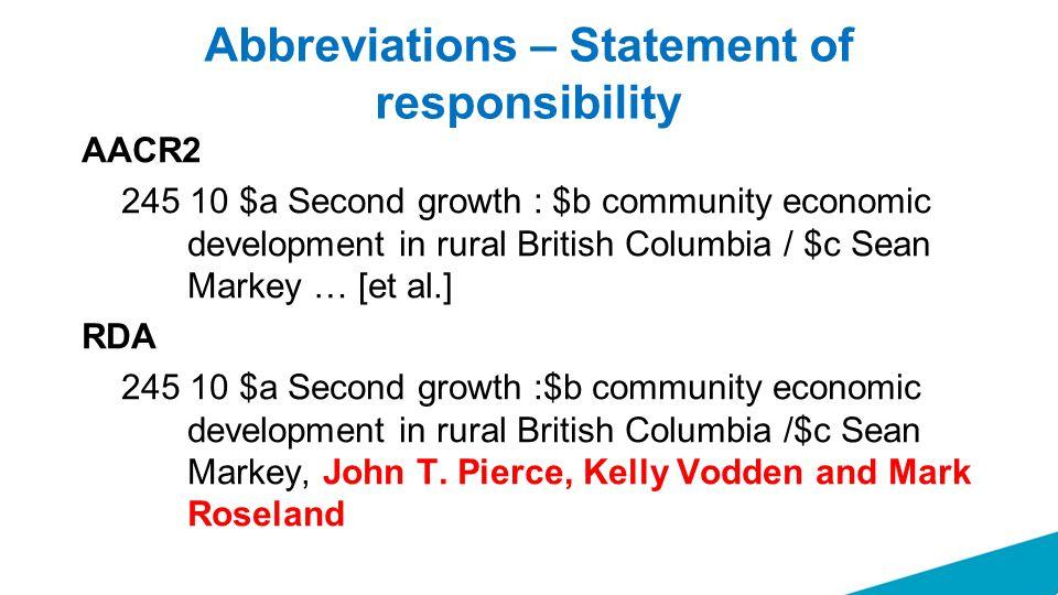 Abbreviations – Statement of responsibility AACR2 245 10 $a Second growth : $b community economic development in rural British Columbia / $c Sean Markey … [et al.] RDA 245 10 $a Second growth :$b community economic development in rural British Columbia /$c Sean Markey, John T.