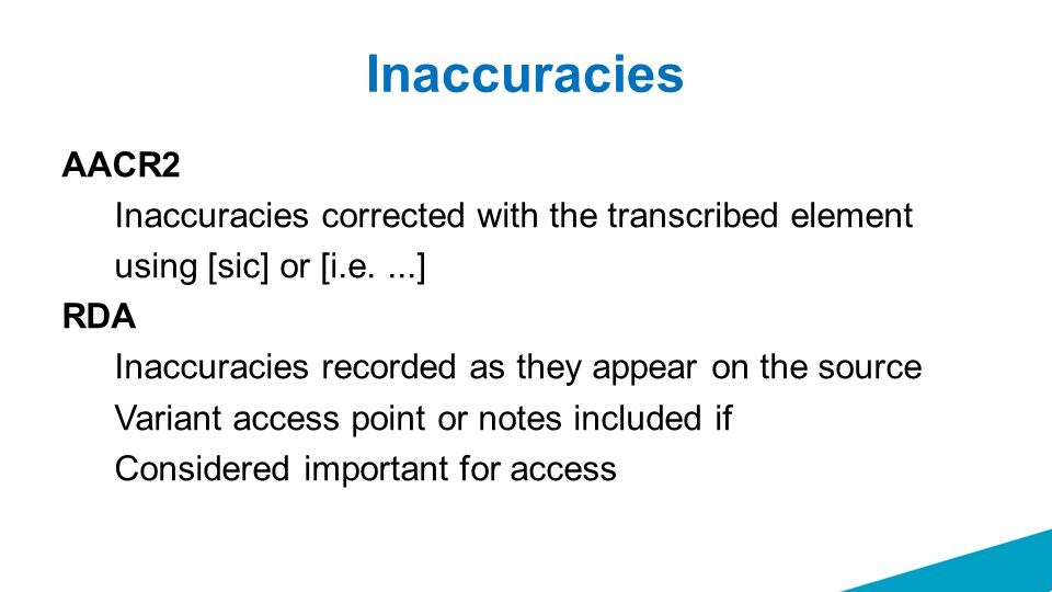 Inaccuracies AACR2 Inaccuracies corrected with the transcribed element using [sic] or [i.e....] RDA Inaccuracies recorded as they appear on the source Variant access point or notes included if Considered important for access