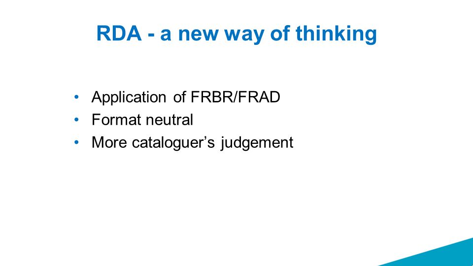 RDA - a new way of thinking Application of FRBR/FRAD Format neutral More cataloguer's judgement