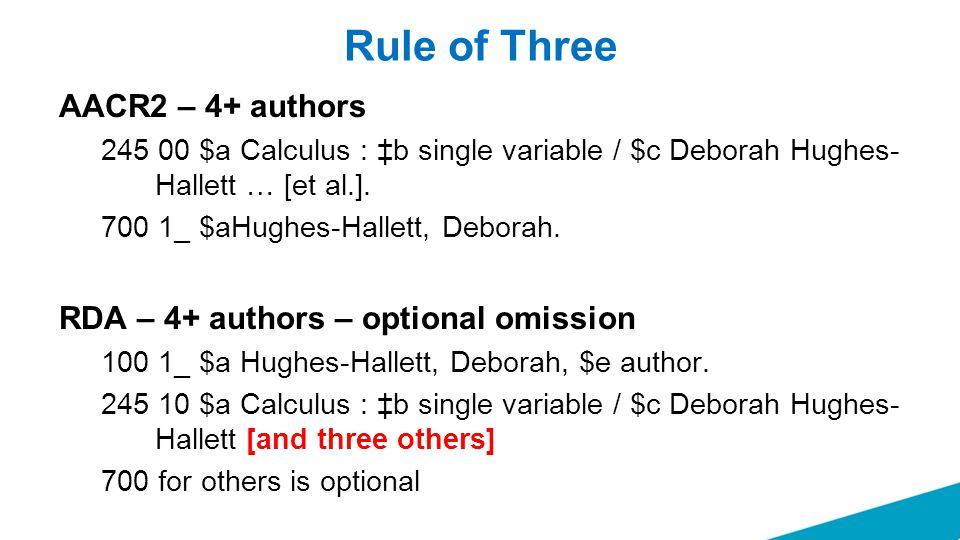 Rule of Three AACR2 – 4+ authors 245 00 $a Calculus : ‡b single variable / $c Deborah Hughes- Hallett … [et al.]. 700 1_ $aHughes-Hallett, Deborah. RD