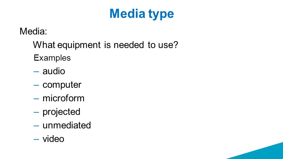 Media type Media: What equipment is needed to use? Examples –audio –computer –microform –projected –unmediated –video