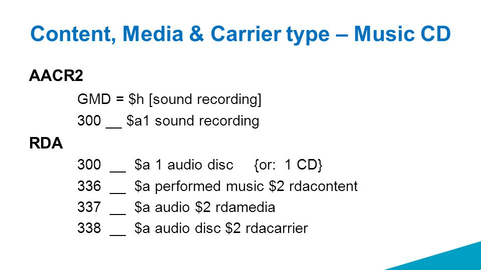 Content, Media & Carrier type – Music CD AACR2 GMD = $h [sound recording] 300 __ $a1 sound recording RDA 300 __ $a 1 audio disc {or: 1 CD} 336 __ $a performed music $2 rdacontent 337 __ $a audio $2 rdamedia 338 __ $a audio disc $2 rdacarrier