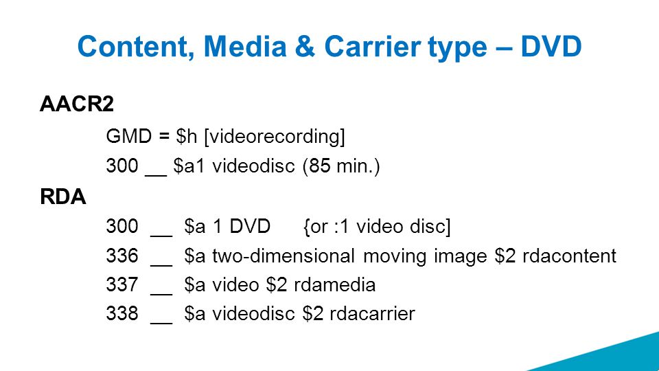 Content, Media & Carrier type – DVD AACR2 GMD = $h [videorecording] 300 __ $a1 videodisc (85 min.) RDA 300 __ $a 1 DVD {or :1 video disc] 336 __ $a two-dimensional moving image $2 rdacontent 337 __ $a video $2 rdamedia 338 __ $a videodisc $2 rdacarrier