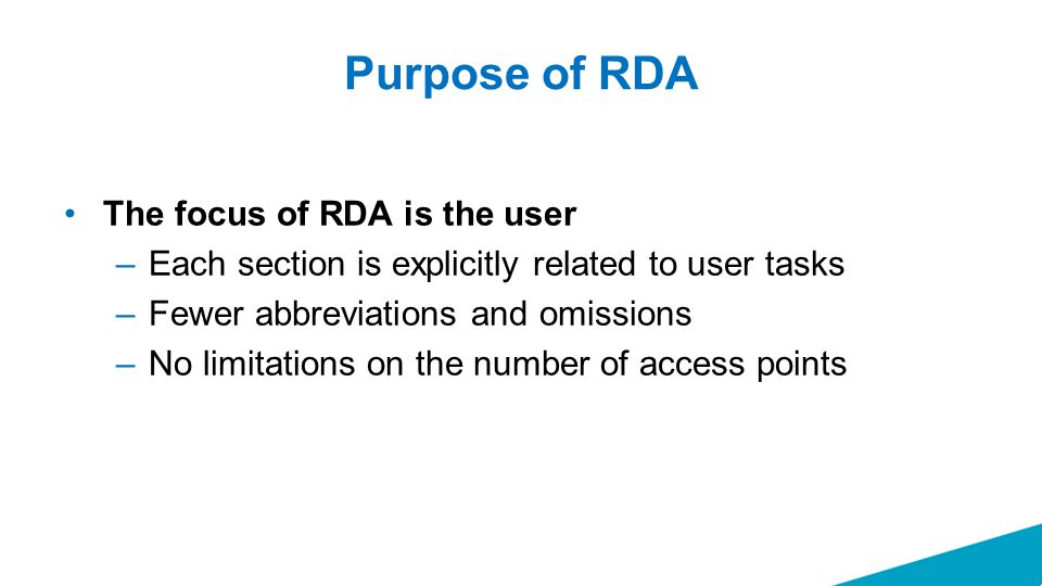 Purpose of RDA The focus of RDA is the user –Each section is explicitly related to user tasks –Fewer abbreviations and omissions –No limitations on the number of access points