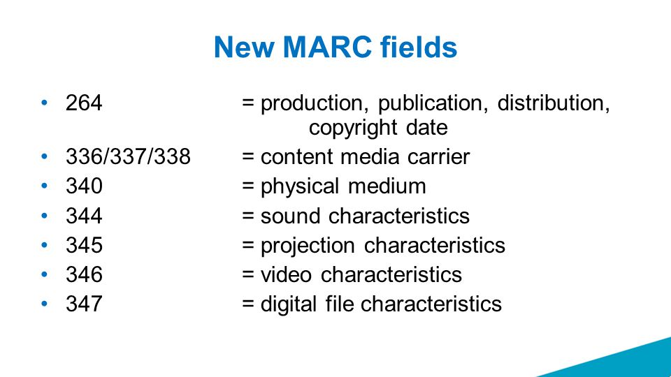New MARC fields 264 = production, publication, distribution, copyright date 336/337/338 = content media carrier 340 = physical medium 344= sound chara