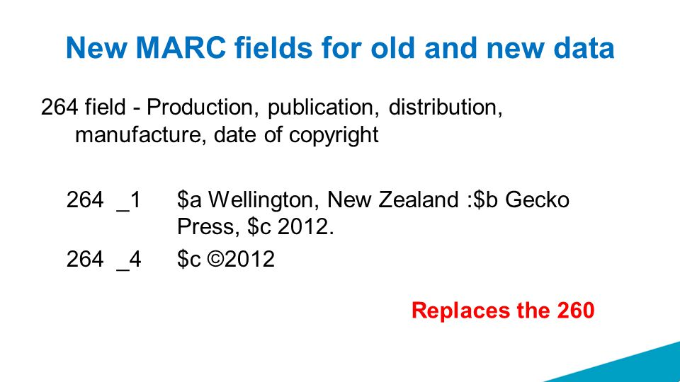 New MARC fields for old and new data 264 field - Production, publication, distribution, manufacture, date of copyright 264 _1 $a Wellington, New Zealand :$b Gecko Press, $c 2012.