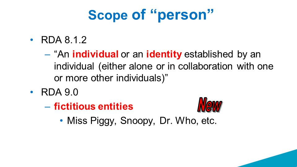 Scope of person RDA 8.1.2 – An individual or an identity established by an individual (either alone or in collaboration with one or more other individuals) RDA 9.0 –fictitious entities Miss Piggy, Snoopy, Dr.