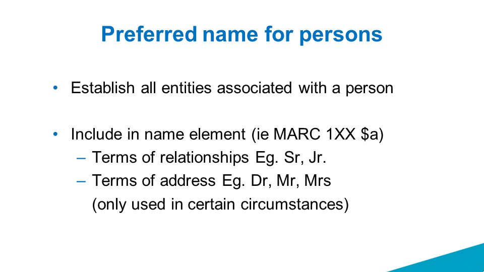 Preferred name for persons Establish all entities associated with a person Include in name element (ie MARC 1XX $a) –Terms of relationships Eg. Sr, Jr