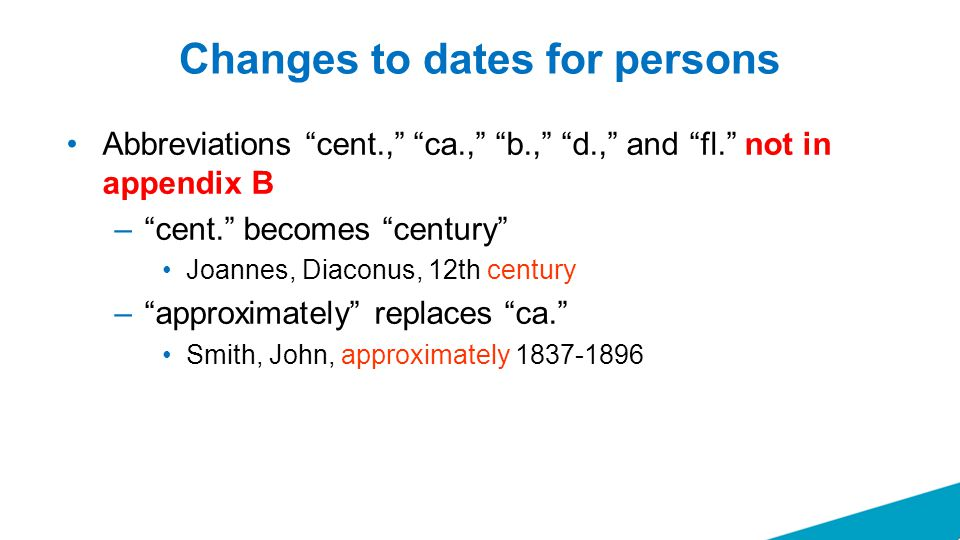 Changes to dates for persons Abbreviations cent., ca., b., d., and fl. not in appendix B – cent. becomes century Joannes, Diaconus, 12th century – approximately replaces ca. Smith, John, approximately 1837-1896