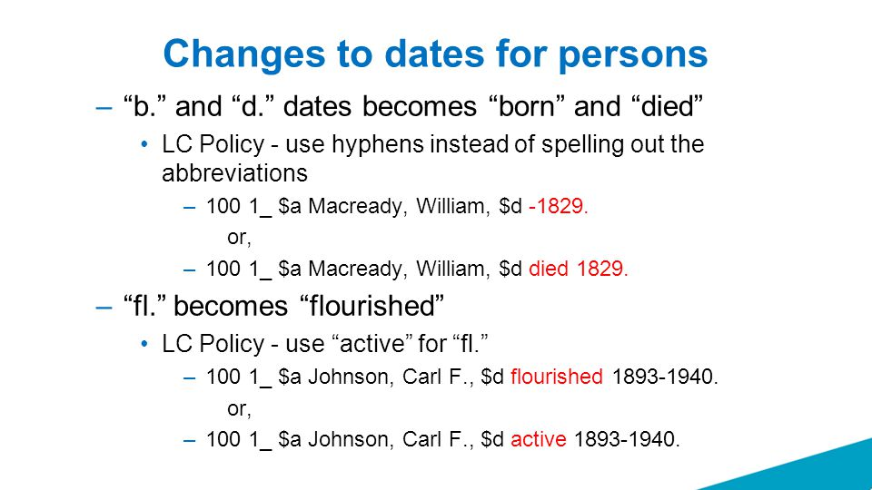 """Changes to dates for persons –""""b."""" and """"d."""" dates becomes """"born"""" and """"died"""" LC Policy - use hyphens instead of spelling out the abbreviations –100 1_"""