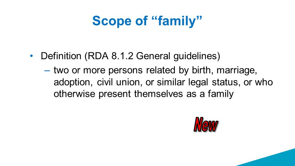 Scope of family Definition (RDA 8.1.2 General guidelines) –two or more persons related by birth, marriage, adoption, civil union, or similar legal status, or who otherwise present themselves as a family