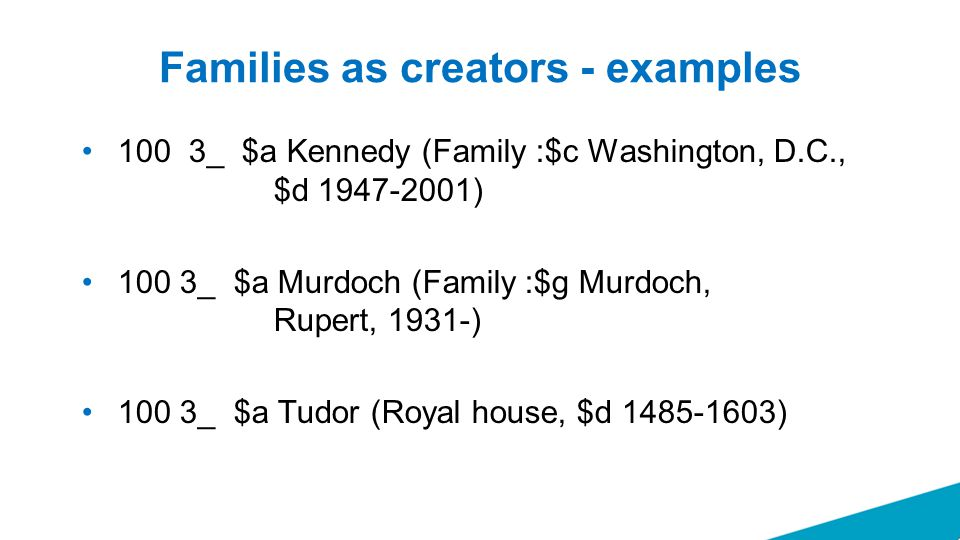Families as creators - examples 100 3_ $a Kennedy (Family :$c Washington, D.C., $d 1947-2001) 100 3_ $a Murdoch (Family :$g Murdoch, Rupert, 1931-) 100 3_ $a Tudor (Royal house, $d 1485-1603)