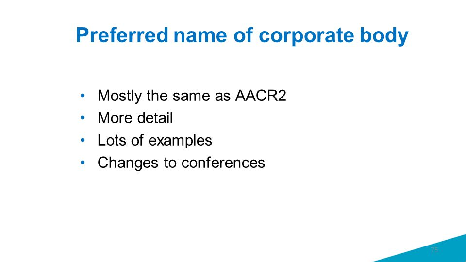 Preferred name of corporate body Mostly the same as AACR2 More detail Lots of examples Changes to conferences 75
