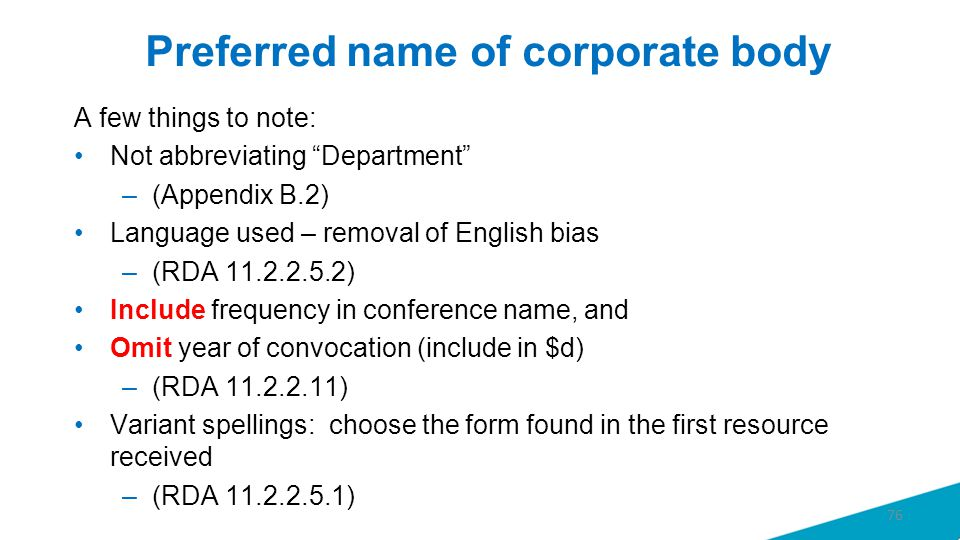 Preferred name of corporate body A few things to note: Not abbreviating Department –(Appendix B.2) Language used – removal of English bias –(RDA 11.2.2.5.2) Include frequency in conference name, and Omit year of convocation (include in $d) –(RDA 11.2.2.11) Variant spellings: choose the form found in the first resource received –(RDA 11.2.2.5.1) 76