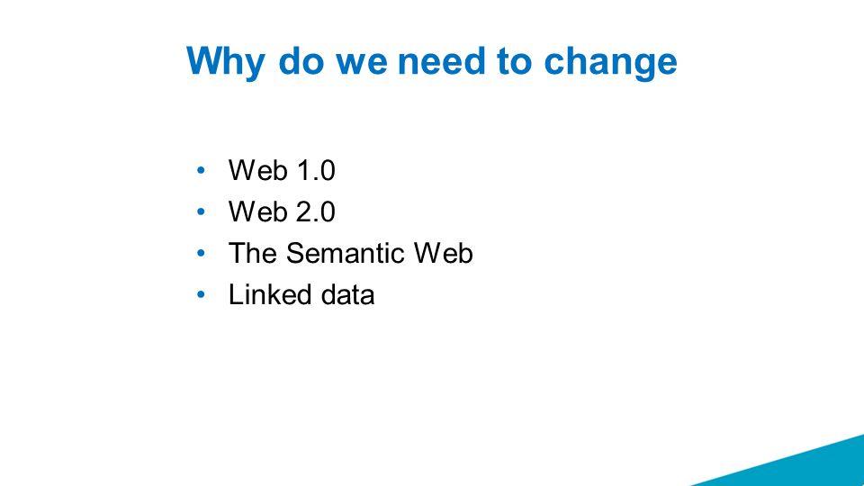 Why do we need to change Web 1.0 Web 2.0 The Semantic Web Linked data