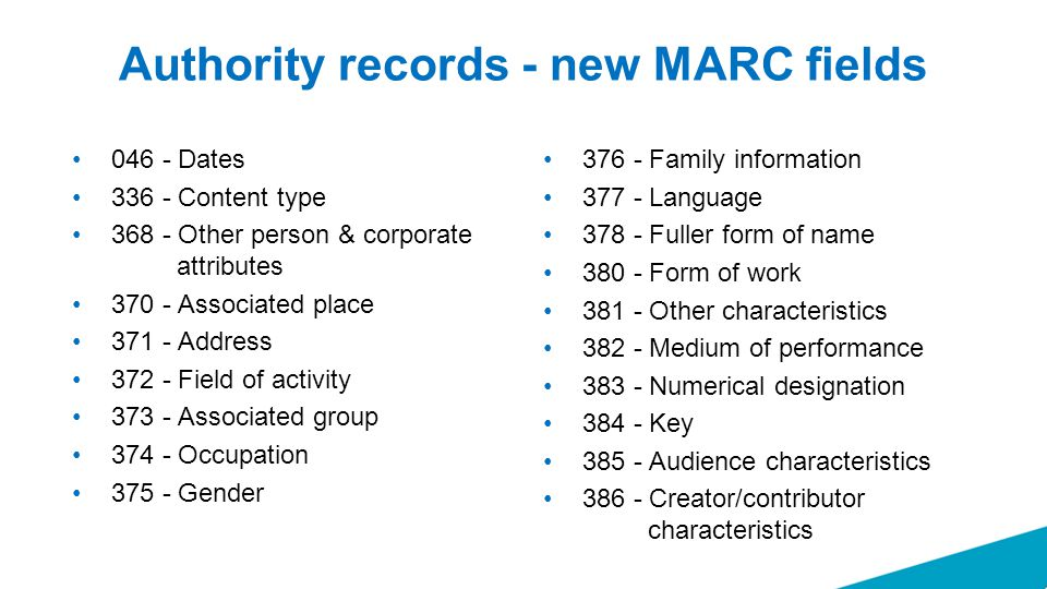 Authority records - new MARC fields 046 - Dates 336 - Content type 368 - Other person & corporate attributes 370 - Associated place 371 - Address 372 - Field of activity 373 - Associated group 374 - Occupation 375 - Gender 376 - Family information 377 - Language 378 - Fuller form of name 380 - Form of work 381 - Other characteristics 382 - Medium of performance 383 - Numerical designation 384 - Key 385 - Audience characteristics 386 - Creator/contributor characteristics