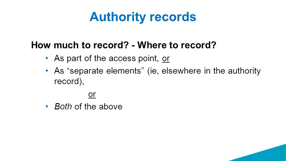 """Authority records How much to record? - Where to record? As part of the access point, or As """"separate elements"""" (ie, elsewhere in the authority record"""