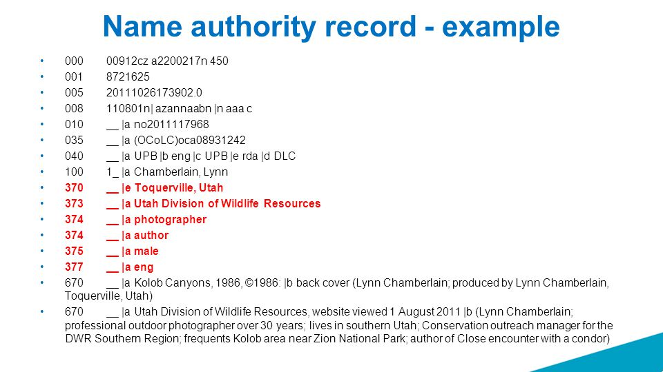 Name authority record - example 000 00912cz a2200217n 450 001 8721625 005 20111026173902.0 008 110801n| azannaabn |n aaa c 010 __ |a no2011117968 035 __ |a (OCoLC)oca08931242 040 __ |a UPB |b eng |c UPB |e rda |d DLC 100 1_ |a Chamberlain, Lynn 370 __ |e Toquerville, Utah 373 __ |a Utah Division of Wildlife Resources 374 __ |a photographer 374 __ |a author 375 __ |a male 377 __ |a eng 670 __ |a Kolob Canyons, 1986, ©1986: |b back cover (Lynn Chamberlain; produced by Lynn Chamberlain, Toquerville, Utah) 670 __ |a Utah Division of Wildlife Resources, website viewed 1 August 2011 |b (Lynn Chamberlain; professional outdoor photographer over 30 years; lives in southern Utah; Conservation outreach manager for the DWR Southern Region; frequents Kolob area near Zion National Park; author of Close encounter with a condor)