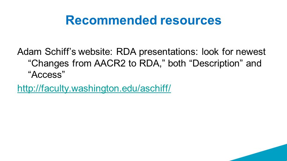 """Recommended resources Adam Schiff's website: RDA presentations: look for newest """"Changes from AACR2 to RDA,"""" both """"Description"""" and """"Access"""" http://fa"""