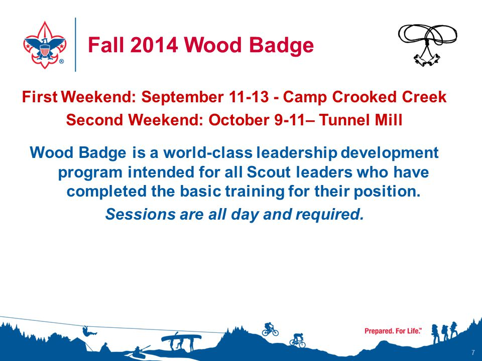 Fall 2014 Wood Badge 7 First Weekend: September 11-13 - Camp Crooked Creek Second Weekend: October 9-11– Tunnel Mill Wood Badge is a world-class leadership development program intended for all Scout leaders who have completed the basic training for their position.