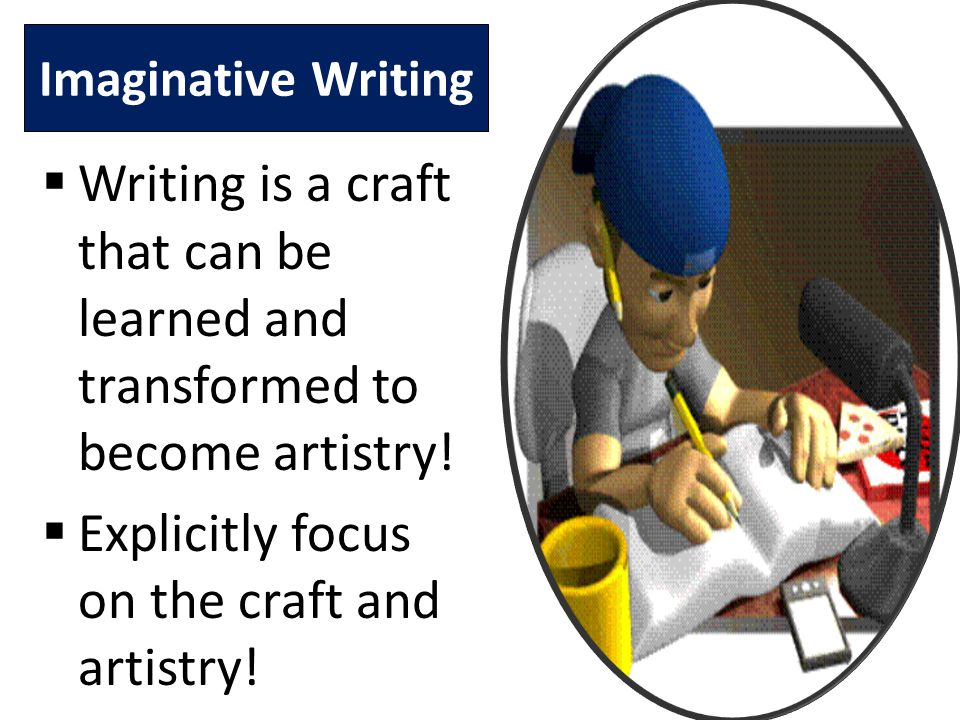 Imaginative Writing  Writing is a craft that can be learned and transformed to become artistry.