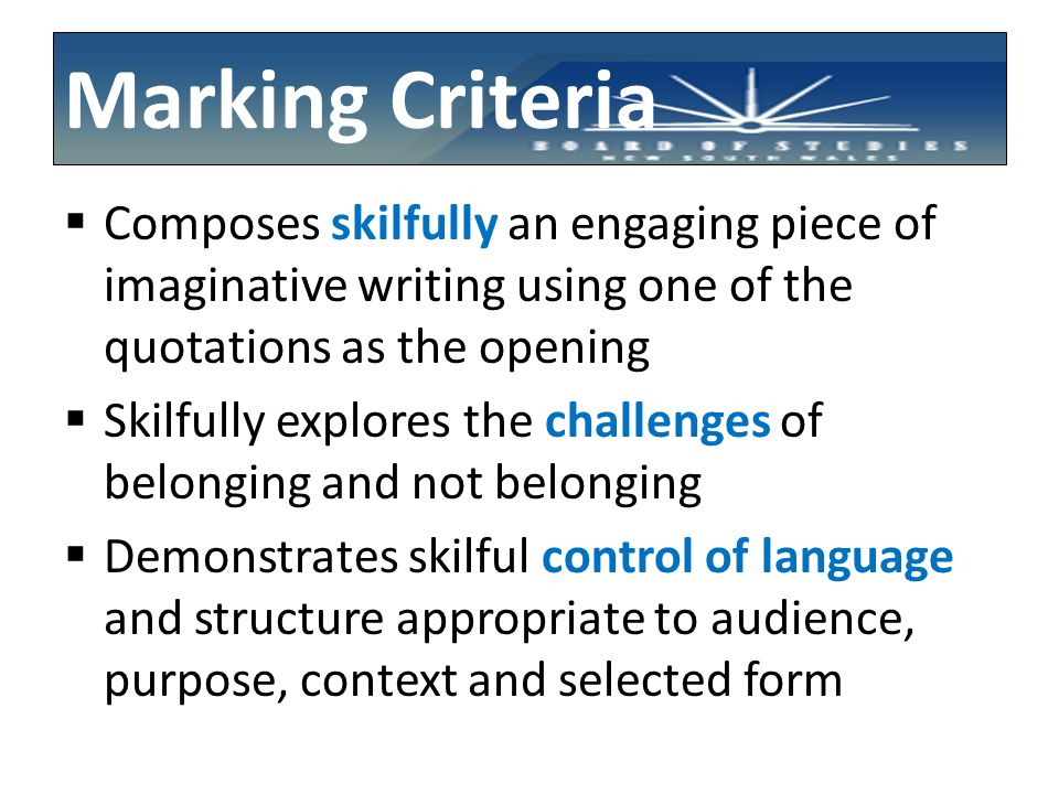Marking Criteria  Composes skilfully an engaging piece of imaginative writing using one of the quotations as the opening  Skilfully explores the challenges of belonging and not belonging  Demonstrates skilful control of language and structure appropriate to audience, purpose, context and selected form