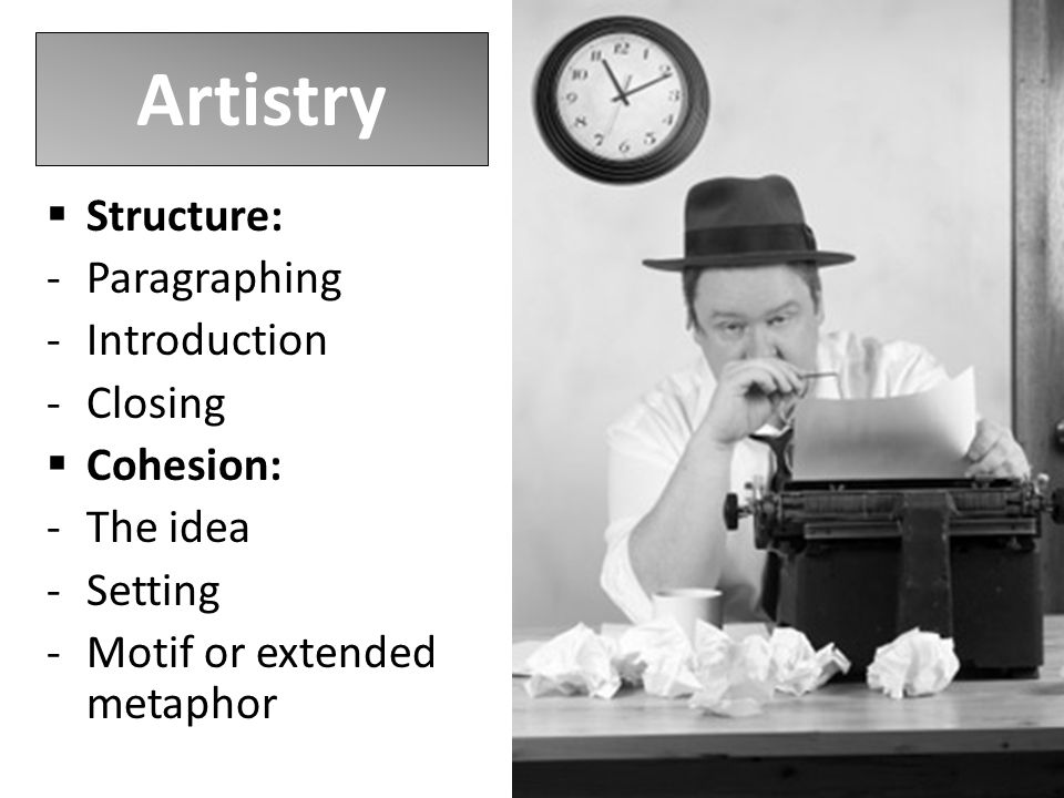 Artistry  Structure: -Paragraphing -Introduction -Closing  Cohesion: -The idea -Setting -Motif or extended metaphor
