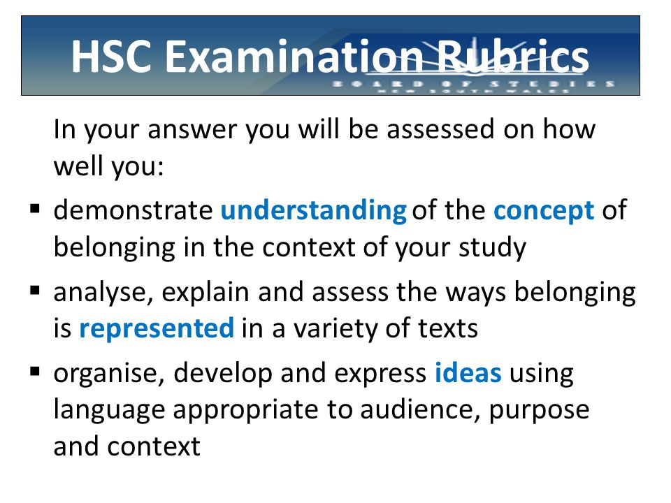 HSC Examination Rubrics In your answer you will be assessed on how well you:  demonstrate understanding of the concept of belonging in the context of your study  analyse, explain and assess the ways belonging is represented in a variety of texts  organise, develop and express ideas using language appropriate to audience, purpose and context