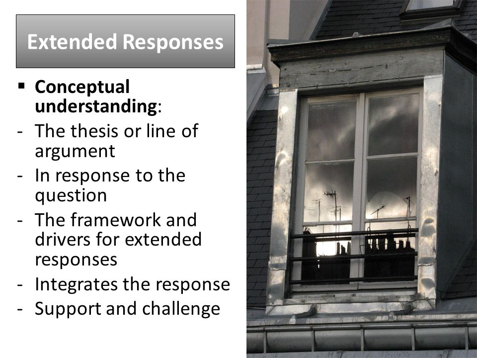 Extended Responses  Conceptual understanding: -The thesis or line of argument -In response to the question -The framework and drivers for extended responses -Integrates the response -Support and challenge