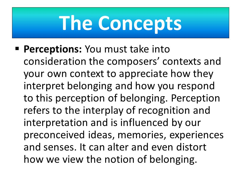 The Concepts  Perceptions: You must take into consideration the composers' contexts and your own context to appreciate how they interpret belonging and how you respond to this perception of belonging.