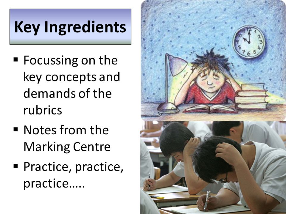 Key Ingredients  Focussing on the key concepts and demands of the rubrics  Notes from the Marking Centre  Practice, practice, practice…..