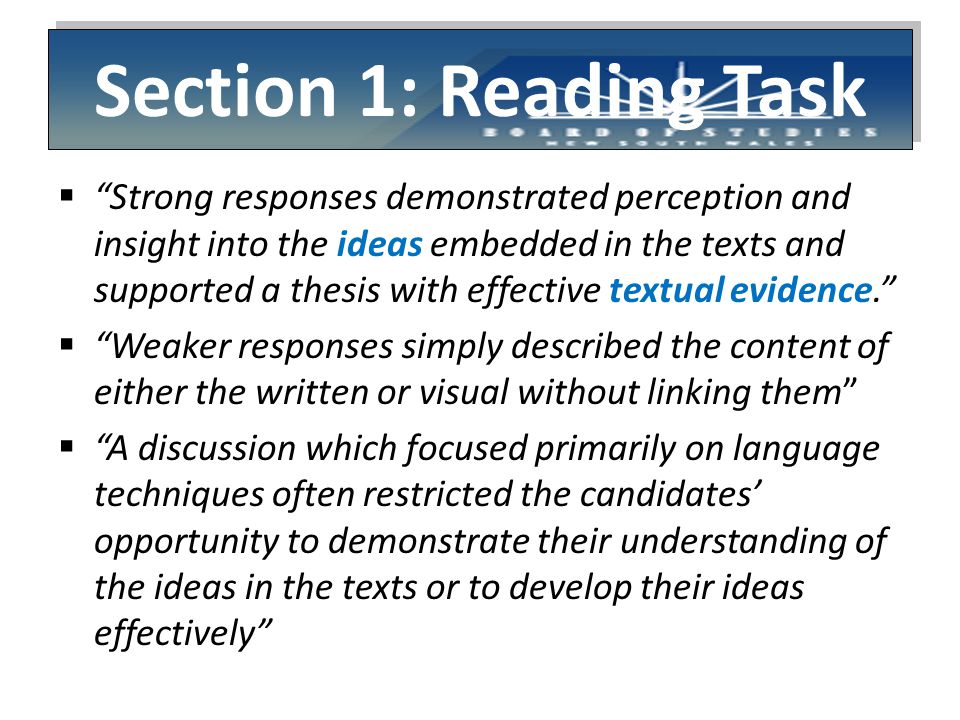 Section 1: Reading Task  Strong responses demonstrated perception and insight into the ideas embedded in the texts and supported a thesis with effective textual evidence.  Weaker responses simply described the content of either the written or visual without linking them  A discussion which focused primarily on language techniques often restricted the candidates' opportunity to demonstrate their understanding of the ideas in the texts or to develop their ideas effectively