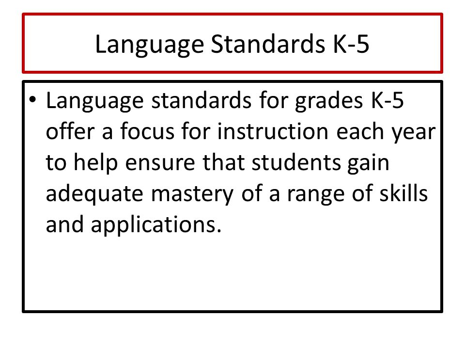 Language Standards K-5 Language standards for grades K-5 offer a focus for instruction each year to help ensure that students gain adequate mastery of a range of skills and applications.