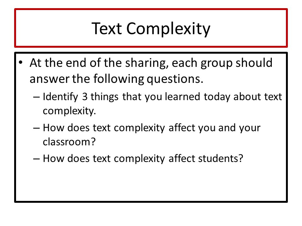 Text Complexity At the end of the sharing, each group should answer the following questions. – Identify 3 things that you learned today about text com